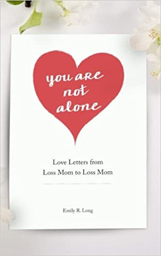 You Are Not Alone Love Letters From Loss Mom to Loss Mom Emily R