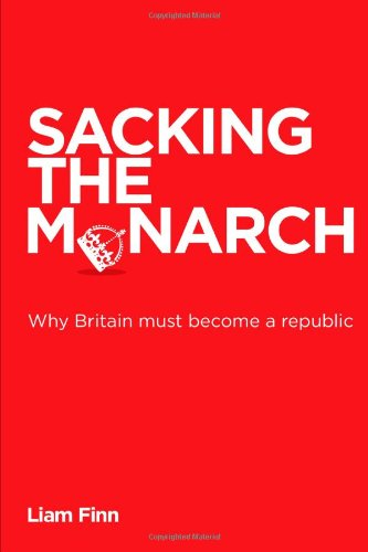 Sacking the Monarch - Why Britain must become a republic Liam