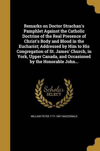 Download Remarks on Doctor Strachan's Pamphlet Against the Catholic Doctrine of the Real Presence of Christ's Body and Blood in the Eucharist; Addressed by Him ... and Occasioned by the Honorable John... PDF