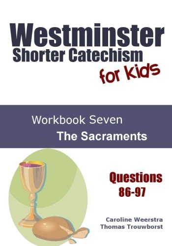 Westminster Shorter Catechism for Kids: Workbook Seven:  The Sacraments (Volume 7) PDF