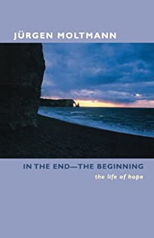 In the End-The Beginning: The Life of Hope by [Moltmann, Jurgen]