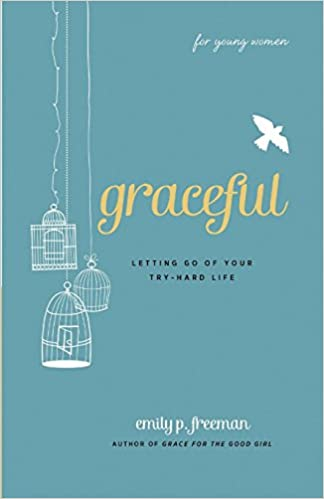 Graceful For Young Women Letting Go Of Your Try Hard Life Emily P Freeman 9780800719838 Amazon Books