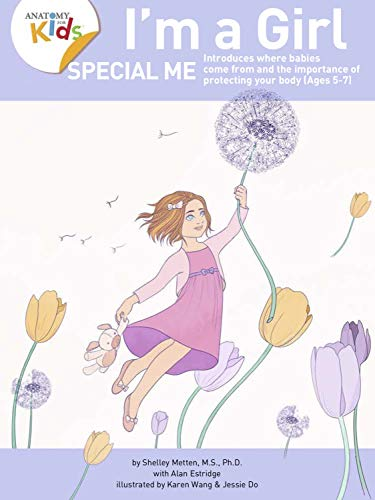 I'm a Girl, Special Me (Ages 5-7): Anatomy For Kids Book Introduces Girl Anatomy, Where Babies Come From And Importance of Protecting Her Body. 2nd Edition (2019)