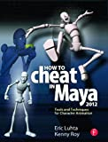 How to Cheat in Maya 2012: Tools and Techniques for