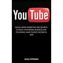 You Tube: Social Media Marketing and Secrets to Build Your Brand, Business and Following, Make Passive Income in 2019