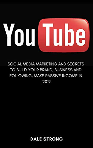 You Tube: Social Media Marketing and Secrets to Build Your Brand, Business and Following, Make Passive Income in 2019 by [Strong, Dale ]