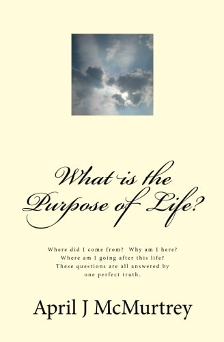 What is the Purpose of Life?: Where did we come from?  Why are we here?  Where are we going after we die?  These simple
