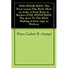 THE POOR MAN: The Poor versus The Rich. How to make it from Rags to Riches (THE POOR MAN: The poor Vs The Rich. Making it from rags to Riches Book 2)