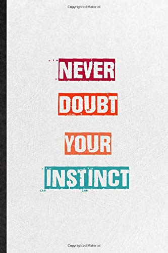 Never Doubt Your Instinct  Practical Encourage Motivation Lined Notebook  Blank Journal For Empathy Motivating Behavior Inspirational Saying Unique Special Birthday Gift Idea Lovely Funny Cute