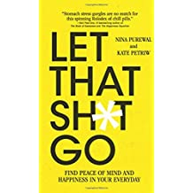 Let That Sh*t Go: Find Peace of Mind and Happiness in Your Everyday