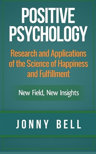 Read Online Positive Psychology: Research and Applications of the Science of Happiness and Fulfillment: New Field, New Insights: Applied Modern Psychology for Happiness (Volume 1) pdf epub