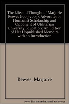 Book The Life and Thought of Marjorie Reeves (1905-2003), Advocate for Humanist Scholarship and Opponent of Utilitarian University Education: An Edition of Her Unpublished Memoirs with an Introduction