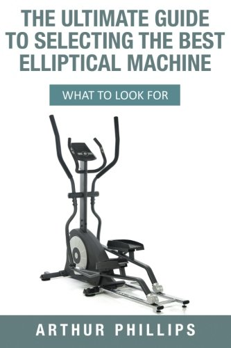 The Ultimate Guide To Selecting The Best Elliptical Machine: What To Look For
