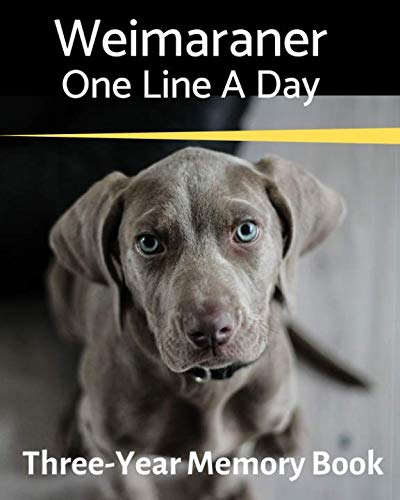 Weimaraner - One Line a Day: A Three-Year Memory Book to Track Your Dog's Growth (A Memory a Day for Dogs)