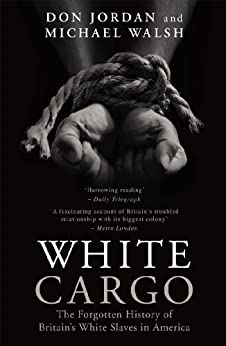 White Cargo: The Forgotten History of Britain's White Slaves in America by [Jordan, Don, Walsh, Michael]