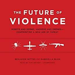 The Future of Violence: Robots and Germs, Hackers and Drones - Confronting a New Age of Threat