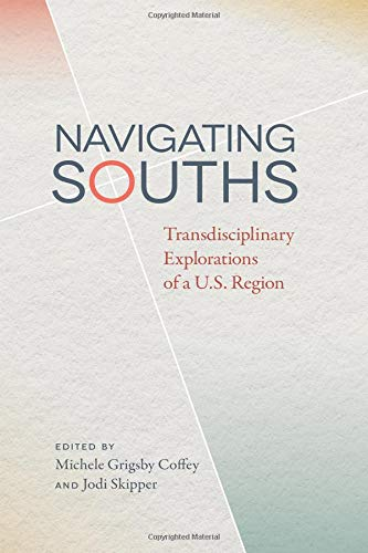 Download Navigating Souths: Transdisciplinary Explorations of a U.S. Region (The New Southern Studies Ser.) PDF