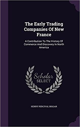 The Early Trading Companies Of New France: A Contribution To The History Of Commerce And Discovery In North America