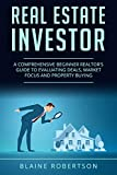 Real Estate Investor: A Comprehensive Beginner Realtor's guide to evaluating deals, market focus and property buying