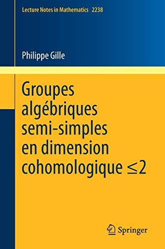 Gille Gille - Groupes algébriques semi-simples en dimension cohomologique ≤2: Semisimple algebraic groups in cohomological dimension  ≤2 (Lecture Notes in Mathematics) (French Edition)