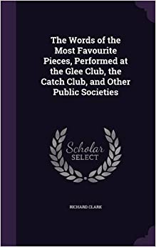 The Words of the Most Favourite Pieces, Performed at the Glee Club, the Catch Club, and Other Public Societies