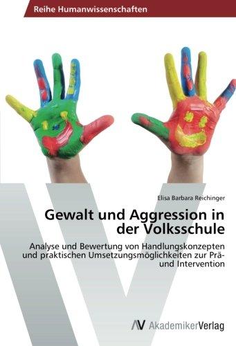 Gewalt und Aggression in der Volksschule: Analyse und Bewertung von Handlungskonzepten und praktischen Umsetzungsmöglichkeiten zur Prä- und Intervention