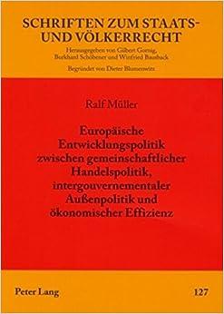 Europaeische Entwicklungspolitik Zwischen Gemeinschaftlicher Handelspolitik, Intergouvernementaler Aussenpolitik Und Oekonomischer Effizienz (Schriften Zum Staats- Und Voelkerrecht)