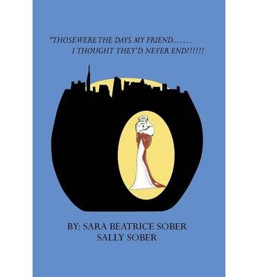 Download By Sara Beatrice Sober - Those Were the Days My Friend......I Thought They'd Never End!!!! (2013-05-15) [Hardcover] ebook