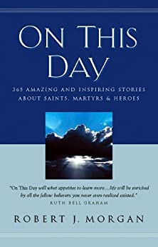On This Day: 365 Amazing and Inspiring Stories about Saints, Martyrs and Heroes by [Morgan, Robert]