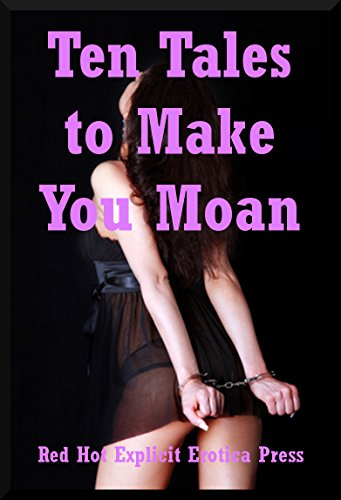 Ten Tales to Make You Moan: Ten Explicit Erotica Stories