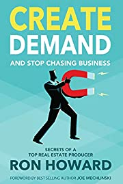 Create Demand and Stop Chasing Business: Secrets of a Top Real Estate Producer