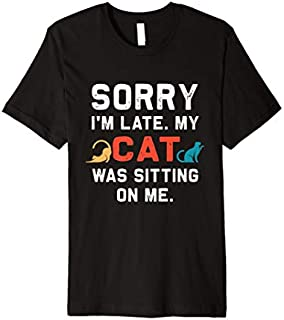 Sorry I'm late My cat was sitting on me | Funny Cat  Premium T-shirt | Size S - 5XL