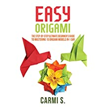 EASY ORIGAMI: The Step-by-Step Ultimate Beginner's Guide to Mastering 15 Origami Models in 1 Day - Your Ideal Companion To Master Origami In A Day