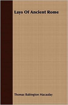 Lays Of Ancient Rome by Thomas Babington Macaulay (2008-07-12)
