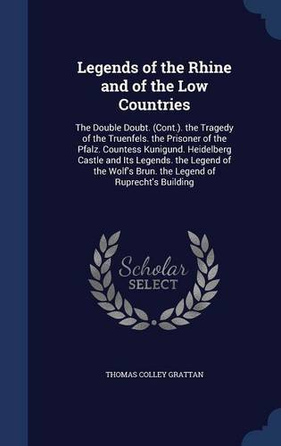 Read Online Legends of the Rhine and of the Low Countries: The Double Doubt. (Cont.). the Tragedy of the Truenfels. the Prisoner of the Pfalz. Countess Kunigund. Brun. the Legend of Ruprecht's Building PDF