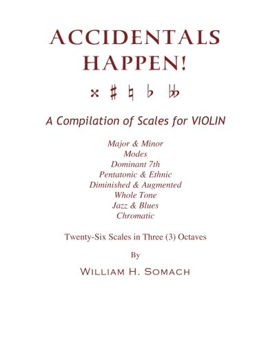ACCIDENTALS HAPPEN! A Compilation of Scales for Violin in Three Octaves: Major & Minor, Modes, Dominant 7th, Pentatonic & Ethnic, Diminished & Augmented, Whole Tone, Jazz & Blues, Chromatic