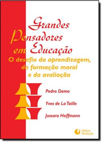 Grandes Pensadores em Educação. O Desafio da Aprendizagem, da Formação Moral e da Avaliação