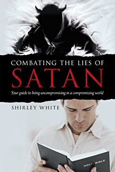 Combating the Lies of Satan: Your guide to being uncompromising in a compromising world by [Shirley White]