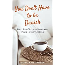 You Don't Have to Be Danish: 50 Easy Ways to Bring the Hygge Lifestyle Home