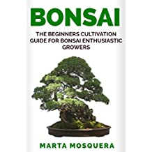 BONSAI: The Beginners Cultivation Guide for  Bonsai Enthusiastic Growers