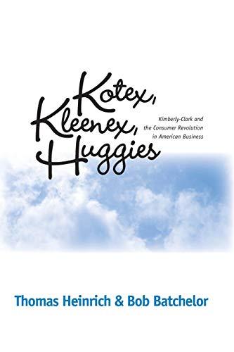 KOTEX KLEENEX HUGGIES: KIMBERLY-CLARK & CONSUMER REVOLUTION IN (HISTORICAL PERSP BUS ENTERPRIS)