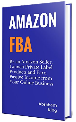 Amazon FBA 2018: Be an Amazon Seller, Launch Private Label Products and Earn Passive Income From Your Online Business
