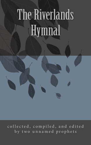 The Riverlands Hymnal: compiled and edited from many sources including scriptures, prayers, sayings, poems, proverbs, fictions, and miscellany by Two Unnamed Prophets