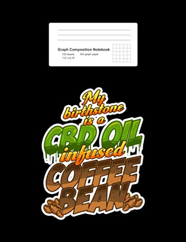 Graph Composition Notebook: My Birthstone Is A CBD Oil Infused Coffee Bean Funny Gift - Black Math, Physics, Science Exercise Book - Back To School ... Teens, Boys, Girls - 7.5'x9.75' 100 pages