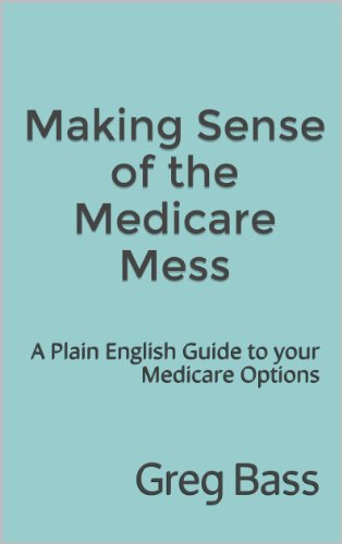 Making Sense of the Medicare Mess: A Plain English Guide to your Medicare Options
