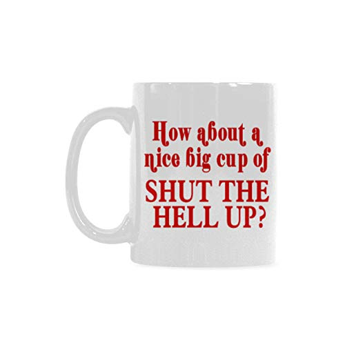 Funny Saying How about a Nice Big Cup of Shut The Hell Up White Ceramic Coffee Mugs Cup - 11oz sizes