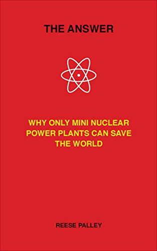 The Answer: Why Only Inherently Safe, Mini Nuclear Power Plants Can Save Our World