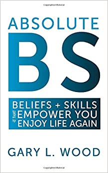 Gary L. Wood - Absolute Bs: Beliefs + Skills That Empower You To Enjoy Life Again