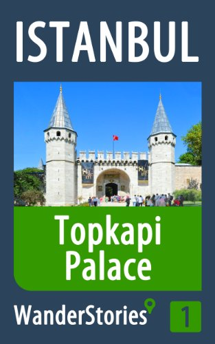 Topkapi Palace in Istanbul - a travel guide and tour as with the best local guide (Istanbul Travel Stories Book 1)