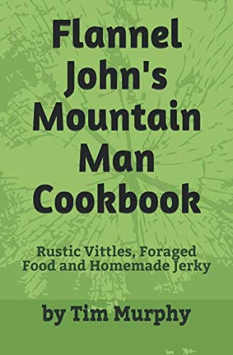 Flannel John's Mountain Man Cookbook: Rustic Vittles, Foraged Food and Homemade Jerky by Tim Murphy